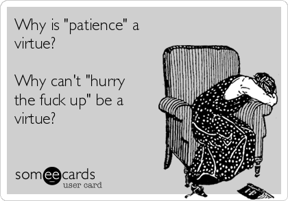 "Why is ""patience"" a virtue?   Why can't ""hurry the fuck up"" be a virtue?"