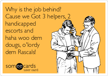 Why is the job behind? Cause we Got 3 helpers, 2 handicapped escorts and haha woo dem dougs, o'lordy dem Rascals!
