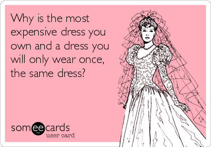 Why is the most expensive dress you own and a dress you will only wear once, the same dress?