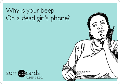 Why is your beep On a dead girl's phone?