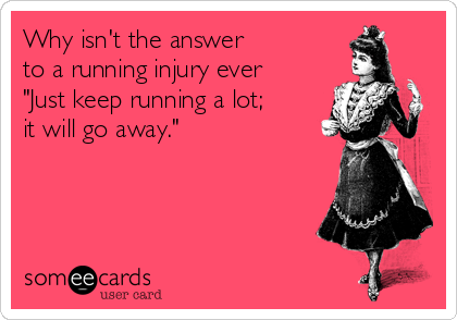 """Why isn't the answer to a running injury ever """"Just keep running a lot; it will go away."""""""