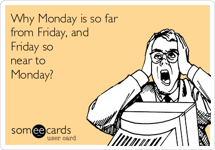 Why Monday is so far  from Friday, and  Friday so near to Monday?