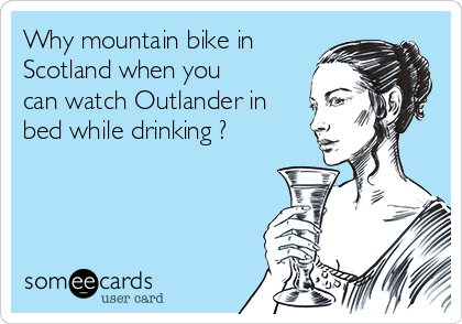 Why mountain bike in Scotland when you can watch Outlander in bed while drinking ?