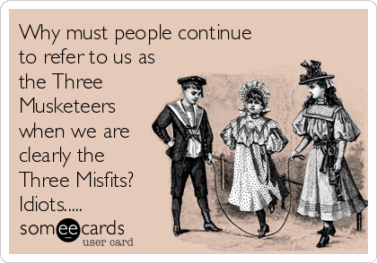 Why must people continue to refer to us as the Three Musketeers when we are clearly the Three Misfits? Idiots.....