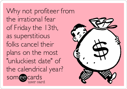 "Why not profiteer from the irrational fear of Friday the 13th, as superstitious folks cancel their plans on the most ""unluckiest date"" of the calendrical year?"