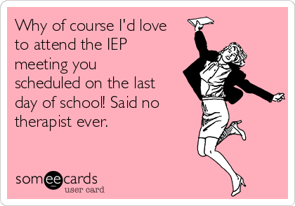 Why of course I'd love to attend the IEP meeting you scheduled on the last day of school! Said no therapist ever.