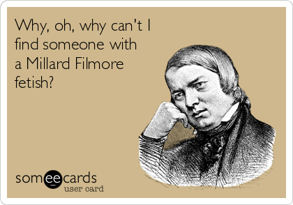 Why, oh, why can't I find someone with a Millard Filmore fetish?