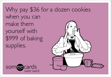 Why pay $36 for a dozen cookies when you can make them yourself with $999 of baking supplies.