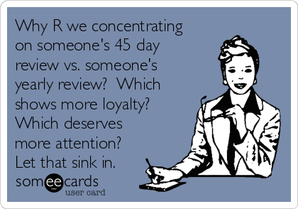 Why R we concentrating on someone's 45 day review vs. someone's yearly review?  Which shows more loyalty?  Which deserves more attention? Let that sink in.