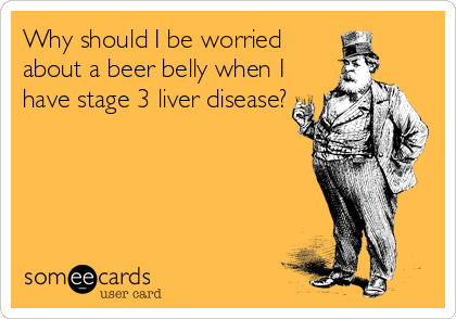 Why should I be worried about a beer belly when I have stage 3 liver disease?