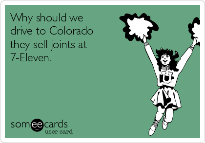 Why should we drive to Colorado they sell joints at 7-Eleven.