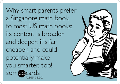 Why smart parents prefer a Singapore math book to most US math books: its content is broader and deeper; it's far cheaper, and could potentially make you smarter, too!