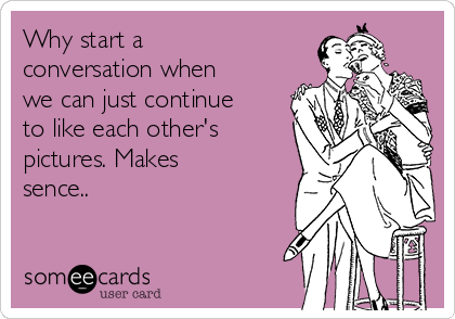 Why start a conversation when we can just continue to like each other's pictures. Makes sence..