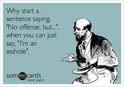 "Why start a sentence saying, ""No offense, but..."", when you can just say, ""I'm an asshole""."
