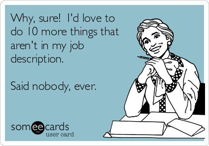 Why, sure!  I'd love to do 10 more things that aren't in my job description.  Said nobody, ever.