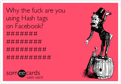 Why the fuck are you using Hash tags on Facebook? ####### ######## ######### ##########