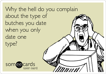 Why the hell do you complain about the type of butches you date when you only date one type?