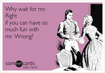 Why wait for mr. Right  if you can have so much fun with  mr. Wrong?