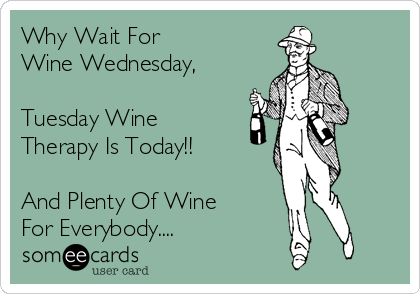 Why Wait For  Wine Wednesday,  Tuesday Wine Therapy Is Today!!  And Plenty Of Wine  For Everybody....