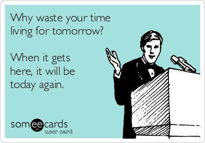 Why waste your time living for tomorrow?  When it gets here, it will be today again.