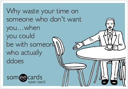 Why waste your time on someone who don't want you…when you could be with someone who actually ddoes