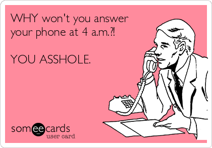 WHY won't you answer your phone at 4 a.m.?!   YOU ASSHOLE.