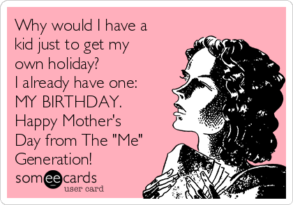 """Why would I have a kid just to get my own holiday? I already have one: MY BIRTHDAY. Happy Mother's Day from The """"Me"""" Generation!"""
