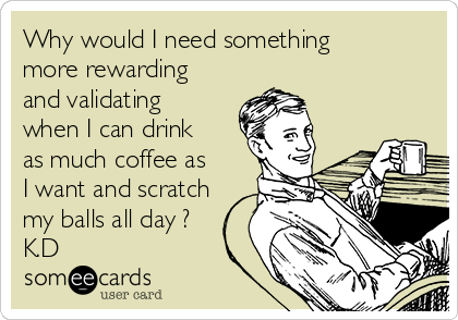 Why would I need something more rewarding and validating when I can drink as much coffee as I want and scratch my balls all day ? K.D