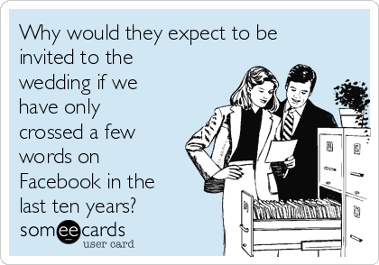 Why would they expect to be invited to the wedding if we have only crossed a few words on Facebook in the last ten years?