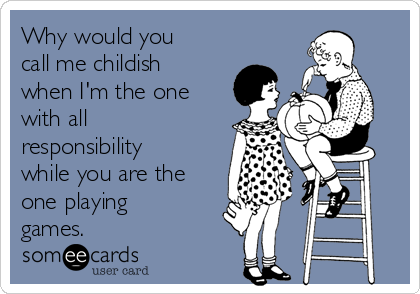 Why would you call me childish when I'm the one with all responsibility while you are the one playing games.