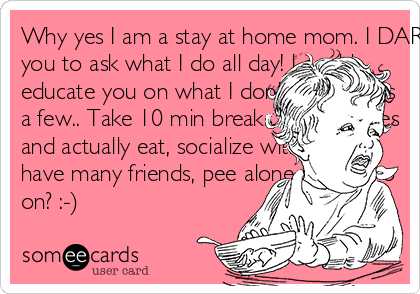 Why yes I am a stay at home mom. I DARE you to ask what I do all day! I could educate you on what I don't do. Here's a few.. Take 10 min breaks, take lunches and actually eat, socialize with adults, have many friends, pee alone... shall I go on? :-)