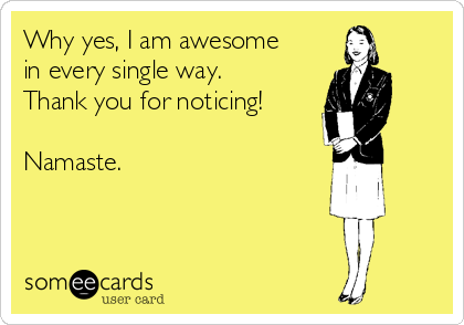 Why yes, I am awesome in every single way. Thank you for noticing!  Namaste.