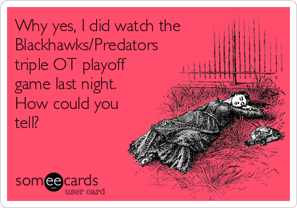 Why yes, I did watch the Blackhawks/Predators triple OT playoff game last night. How could you tell?