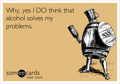 Why, yes I DO think that  alcohol solves my  problems.