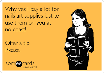 Why yes I pay a lot for nails art supplies just to use them on you at no coast!  Offer a tip Please.