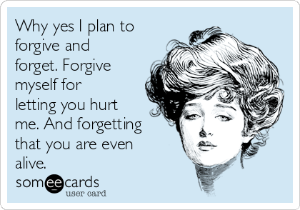 Why yes I plan to forgive and forget. Forgive myself for letting you hurt me. And forgetting that you are even alive.