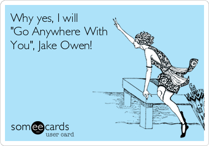 """Why yes, I will """"Go Anywhere With You"""", Jake Owen!"""