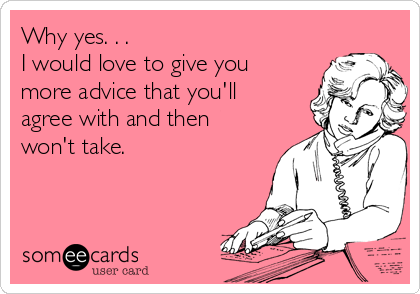 Why yes. . .  I would love to give you more advice that you'll agree with and then won't take.