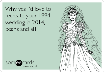 Why yes I'd love to recreate your 1994 wedding in 2014, pearls and all!
