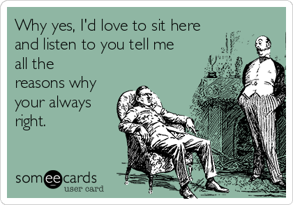 Why yes, I'd love to sit here and listen to you tell me all the reasons why your always right.
