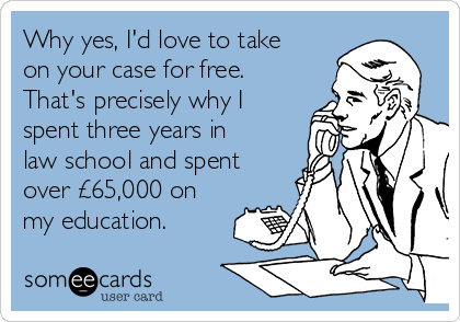 Why yes, I'd love to take on your case for free. That's precisely why I spent three years in law school and spent over £65,000 on my education.