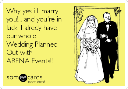 Why yes i'll marry you!... and you're in luck; I alredy have our whole  Wedding Planned  Out with  ARENA Events!!