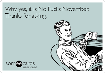 Why yes, it is No Fucks November.  Thanks for asking.