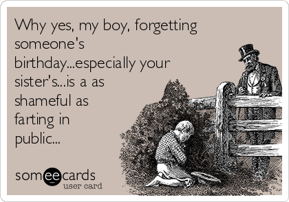 Why yes, my boy, forgetting someone's birthday...especially your sister's...is a as shameful as farting in public...