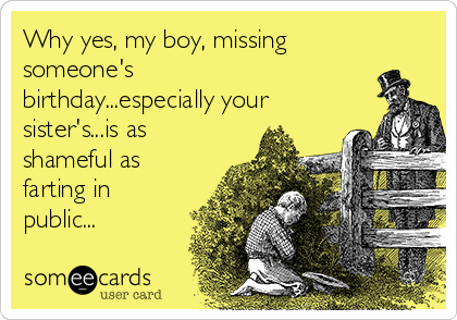 Why yes, my boy, missing someone's birthday...especially your sister's...is as shameful as farting in public...