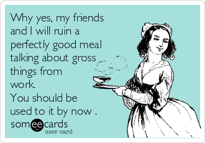 Why yes, my friends and I will ruin a perfectly good meal talking about gross things from work. You should be   used to it by now .