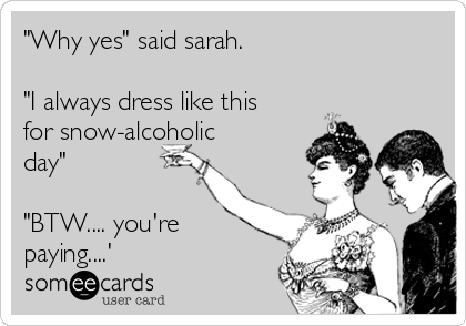 """Why yes"" said sarah.  ""I always dress like this for snow-alcoholic day""  ""BTW.... you're paying....'"