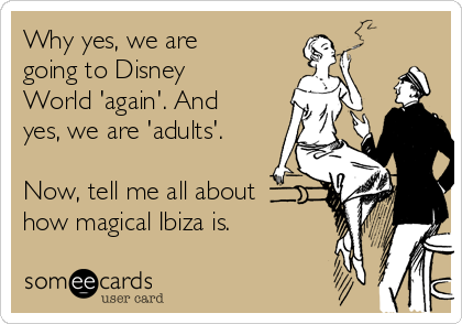 Why yes, we are going to Disney World 'again'. And yes, we are 'adults'.  Now, tell me all about how magical Ibiza is.
