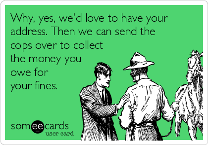 Why, yes, we'd love to have your address. Then we can send the cops over to collect the money you owe for  your fines.
