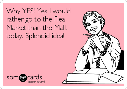 Why YES! Yes I would rather go to the Flea Market than the Mall, today. Splendid idea!